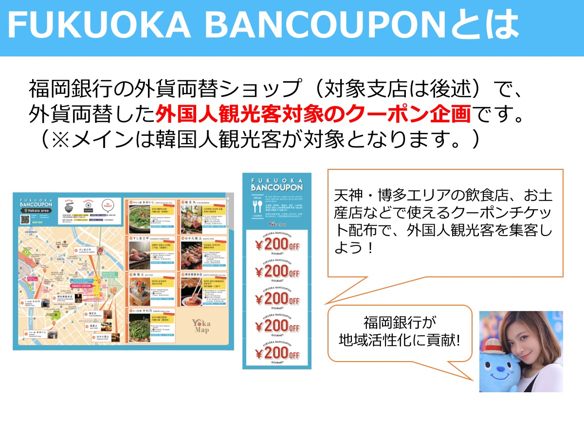 FUKUOKA BANCOUPONとは 福岡銀行の外貨両替ショップ(対象支店は後述)で、 外貨両替した外国人観光客対象のクーポン企画です。 (※メインは韓国人観光客が対象となります。)  天神・博多エリアの飲食店、お土産店などで使えるクーポンチケット配布で、外国人観光客を集客しよう! 福岡銀行が 地域活性化に貢献!