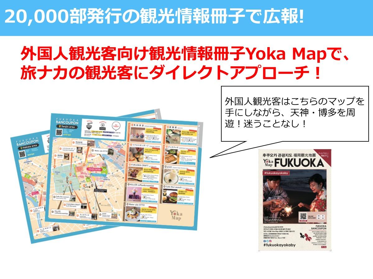 20,000部発行の観光情報冊子で広報! 外国人観光客向け観光情報冊子Yoka Mapで、 旅ナカの観光客にダイレクトアプローチ! 外国人観光客はこちらのマップを手にしながら、天神・博多を周遊!迷うことなし!