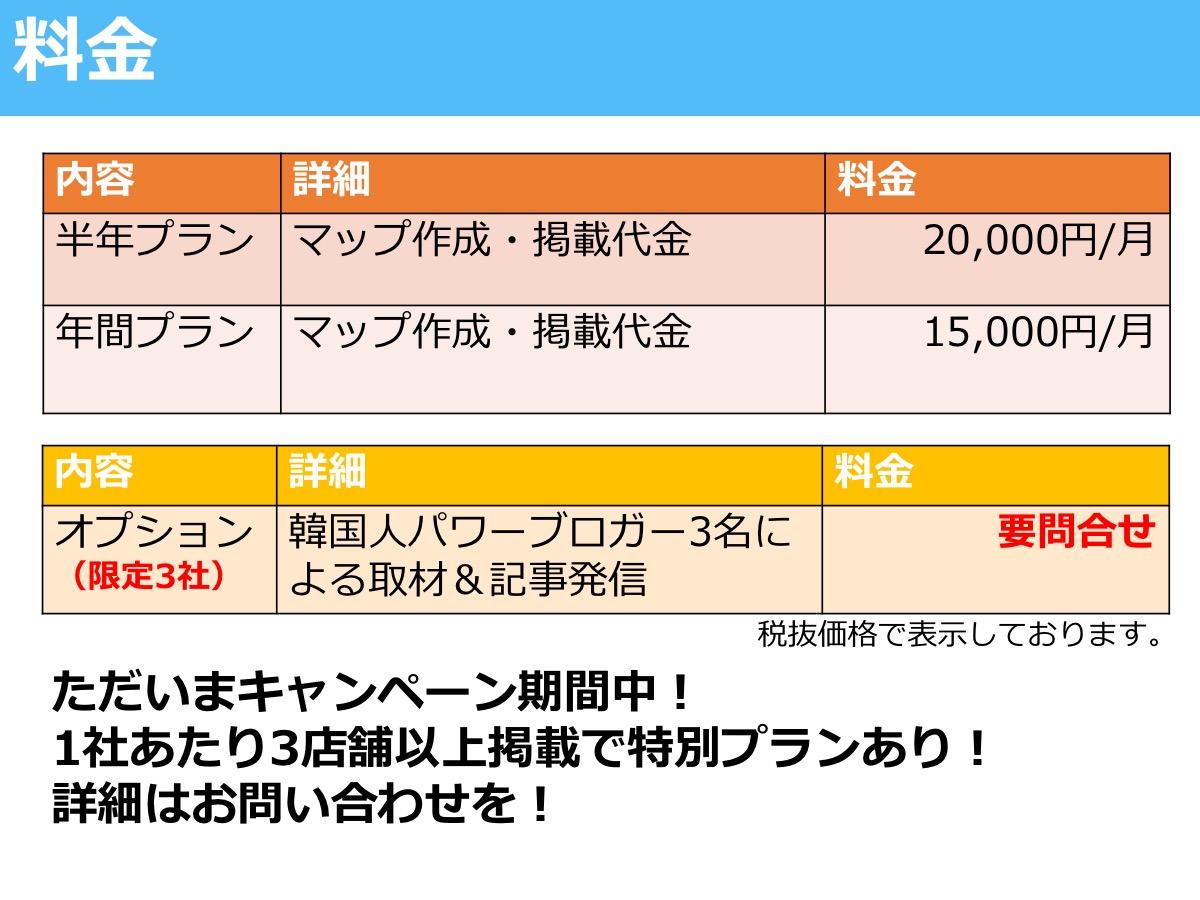 料金 内容 半年プラン 年間プラン マップ作成・掲載代金 20,000円/月 15,000円/月 オプション (限定3社) 韓国人パワーブロガー3名による取材&記事発信 要問合せ 税抜価格で表示しております。 ただいまキャンペーン期間中! 1社あたり3店舗以上掲載で特別プランあり! 詳細はお問い合わせを!