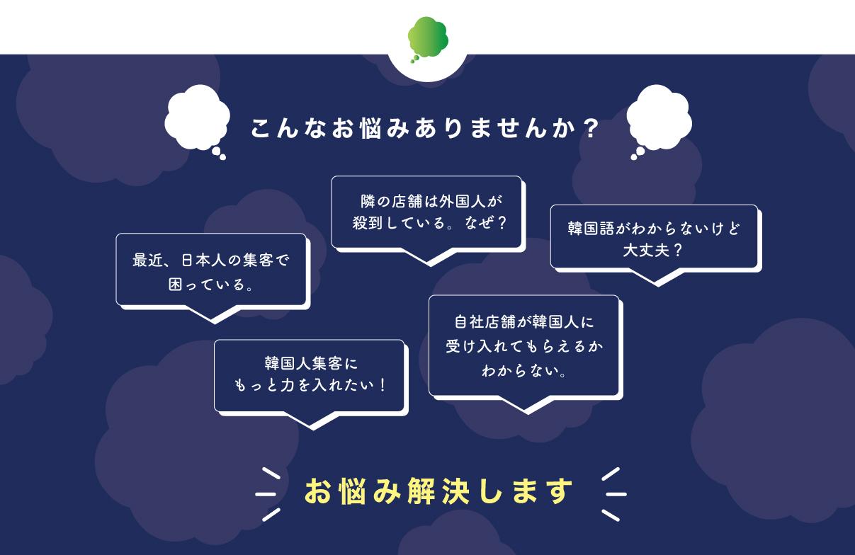 こんなお悩みありませんか?最近、日本人の集客で困っている。隣の店舗は外国人が殺到している。なぜ?韓国語がわからないけど、大丈夫?韓国人集客にもっと力を入れたい!自社店舗が韓国人に受け入れてもらえるかわからない。お悩み解決します
