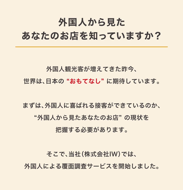 """外国人から見たあなたをお店を知っていますか?外国人観光客が増えてきた昨今、世界は日本""""おもてなし""""に期待しています。まずは、外国人に喜ばれる接客ができているか、""""外国人から見たあなたのお店""""の現状を把握する必要があります。そこで当社(株式会社IW)では、外国人による覆面調査サービスを開始しました。"""