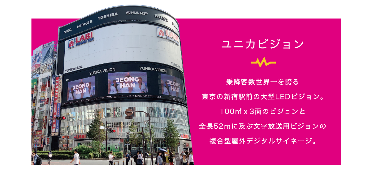 ユニカビジョン 乗降客世界一を誇る東京の新宿前の大型LEDビジョン。100㎡×3面のビジョンと全長52mに及ぶ文字放送用ビジョンの複合型屋外デジタルサイネージ。