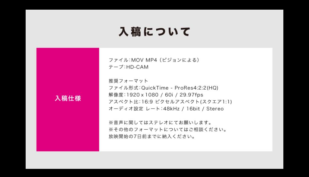 入稿について 入稿仕様 ファイル:MOV MP4(ビジョンによる) テープ:HD-CAM 推奨フォーマット ファイル形式:QuickTime - ProRes4:2:2(HQ) 解像度:1920x1080 / 60i / 29.97fps アスペクト比:16:9 ピクセルアスペクト(スクエア1:1) オーディオ設定 レート:48kHz / 16bit / Stereo ※音声に関してはステレオにてお願いします。 ※その他のフォーマットについてはご相談ください。 放映開始の7日前までに納入ください。