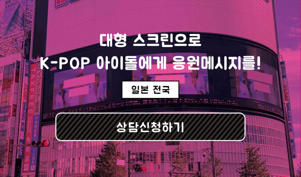 대형 스크린으로 K-POP 아이돌에게 응원메시지를! 일본 전국 상담신청하기