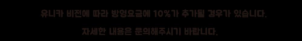 ※유니카 비전에 따라 방영요금에 10%가 추가될 경우가 있습니다. 자세한 내용은 문의해주시기 바랍니다.