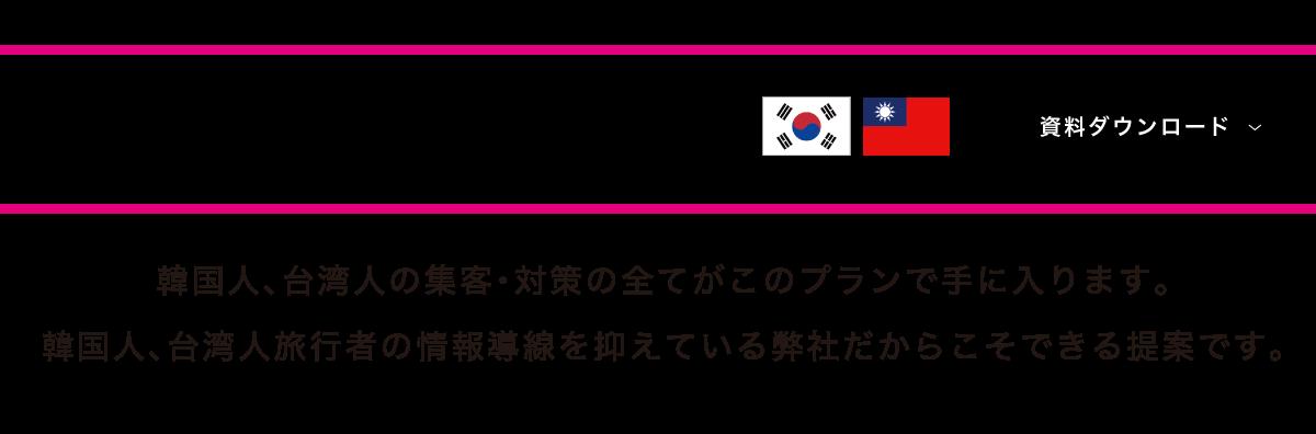 インバウンドビジネスパートナー(韓国&台湾)韓国人、台湾人の集客・対策の全てがこのプランで手に入ります。 韓国人、台湾人旅行者の情報導線を抑えている弊社だからこそできる提案です。