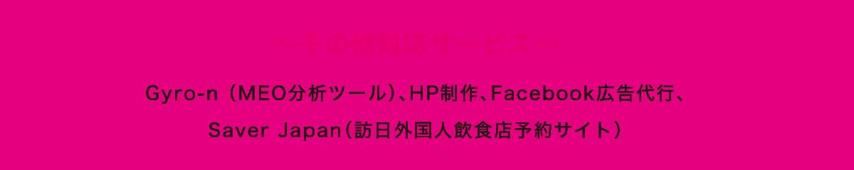 〜その他対応サービス〜 Gyro-n (MEO分析ツール)、HP制作、Facebook広告代行、 Saver Japan(訪日外国人飲食店予約サイト)