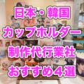 【値段など徹底比較】韓国・日本カップホルダー制作代行業者おすすめ4選