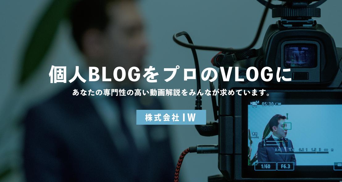 個人BLOGをプロのVLOGに。あなたの専門性の高い動画解説をみんなが求めています。株式会社IW